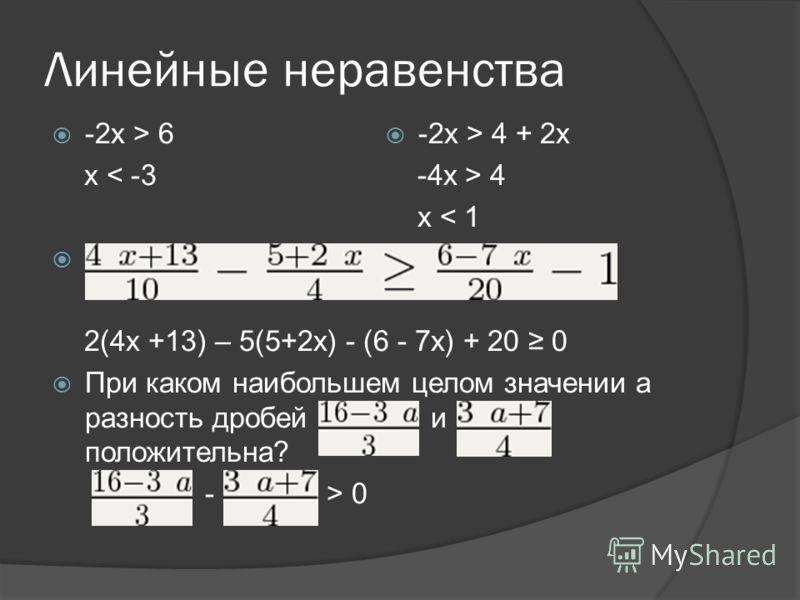 Линейные неравенства -2х > 6 x < -3 2(4x +13) – 5(5+2x) - (6 - 7x) + 20 0 При каком наибольшем целом значении а разность дробей и положительна? - > 0 -2x > 4 + 2x -4x > 4 x < 1