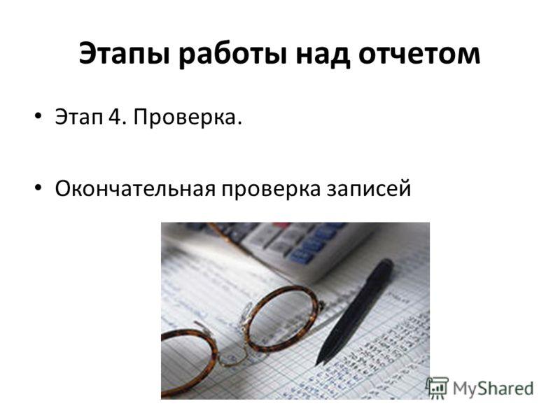Этапы работы над отчетом Этап 4. Проверка. Окончательная проверка записей