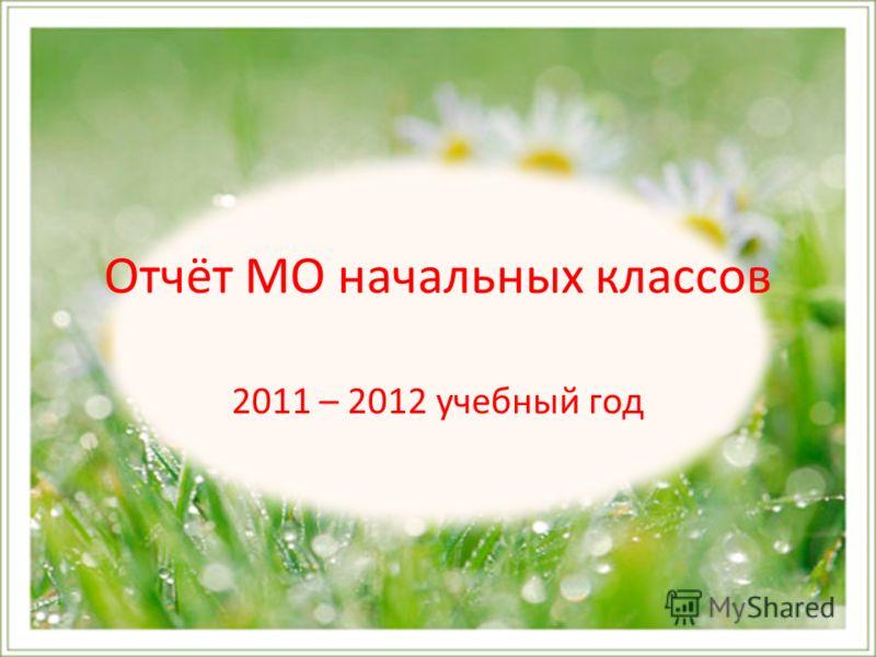 Отчёт МО начальных классов 2011 – 2012 учебный год