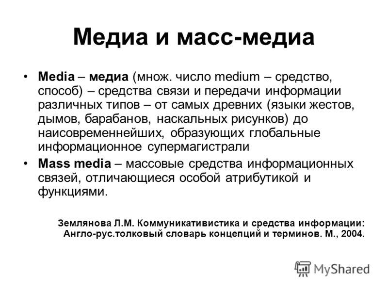 Медиа и масс-медиа Media – медиа (множ. число medium – средство, способ) – средства связи и передачи информации различных типов – от самых древних (языки жестов, дымов, барабанов, наскальных рисунков) до наисовременнейших, образующих глобальные инфор