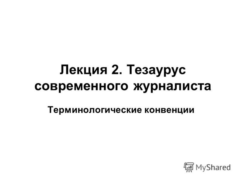 Лекция 2. Тезаурус современного журналиста Терминологические конвенции
