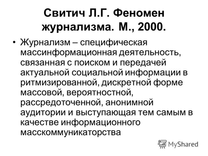 Свитич Л.Г. Феномен журнализма. М., 2000. Журнализм – специфическая массинформационная деятельность, связанная с поиском и передачей актуальной социальной информации в ритмизированной, дискретной форме массовой, вероятностной, рассредоточенной, анони
