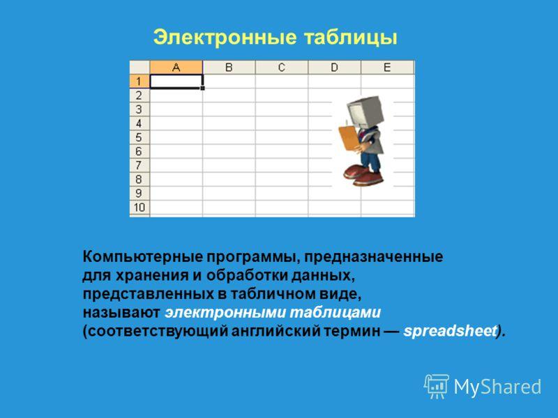 Электронные таблицы Компьютерные программы, предназначенные для хранения и обработки данных, представленных в табличном виде, называют электронными таблицами (соответствующий английский термин spreadsheet).