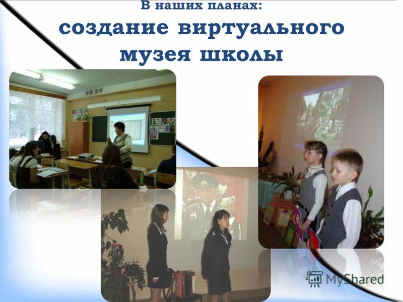 В наших планах: создание виртуального музея школы