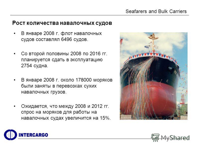 Seafarers and Bulk Carriers Рост количества навалочных судов В январе 2008 г. флот навалочных судов составлял 6496 судов. Со второй половины 2008 по 2016 гг. планируется сдать в эксплуатацию 2754 судна. В январе 2008 г. около 178000 моряков были заня