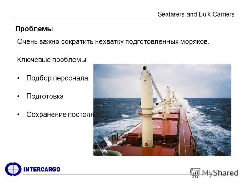 Seafarers and Bulk Carriers Проблемы Очень важно сократить нехватку подготовленных моряков. Ключевые проблемы: Подбор персонала Подготовка Сохранение постоянной численности экипажа