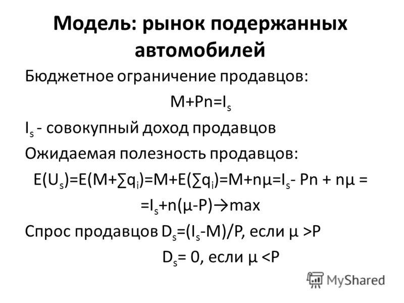 Модель: рынок подержанных автомобилей Бюджетное ограничение продавцов: M+Pn=I s I s - совокупный доход продавцов Ожидаемая полезность продавцов: E(U s )=E(M+q i )=M+E(q i )=M+nμ=I s - Pn + nμ = =I s +n(μ-P)max Спрос продавцов D s =(I s -M)/P, если μ