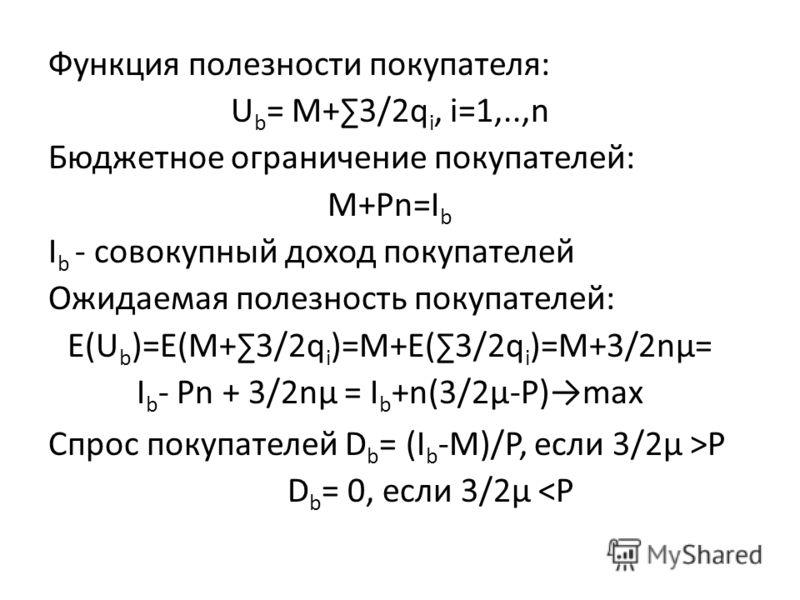 Функция полезности покупателя: U b = M+3/2q i, i=1,..,n Бюджетное ограничение покупателей: M+Pn=I b I b - совокупный доход покупателей Ожидаемая полезность покупателей: E(U b )=E(M+3/2q i )=M+E(3/2q i )=M+3/2nμ= I b - Pn + 3/2nμ = I b +n(3/2μ-P)max С
