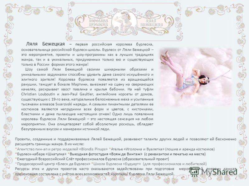Ляля Бежецкая – первая российская королева бурлеска, основательница российской бурлеск-школы. Бурлеск от Ляли Бежецкой – это мероприятия, проекты и шоу-программы как в лучших традициях жанра, так и в уникальных, придуманных только ею и существующих т