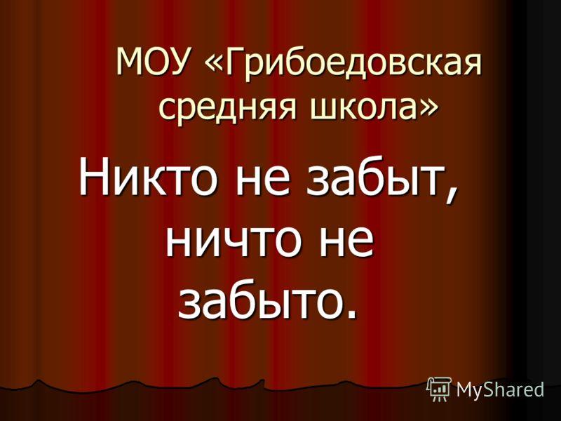 МОУ «Грибоедовская средняя школа» Никто не забыт, ничто не забыто.