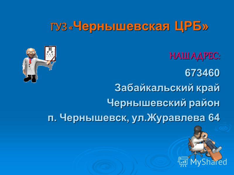 ГУЗ «Чернышевская ЦРБ» НАШ АДРЕС: 673460 Забайкальский край Чернышевский район п. Чернышевск, ул.Журавлева 64