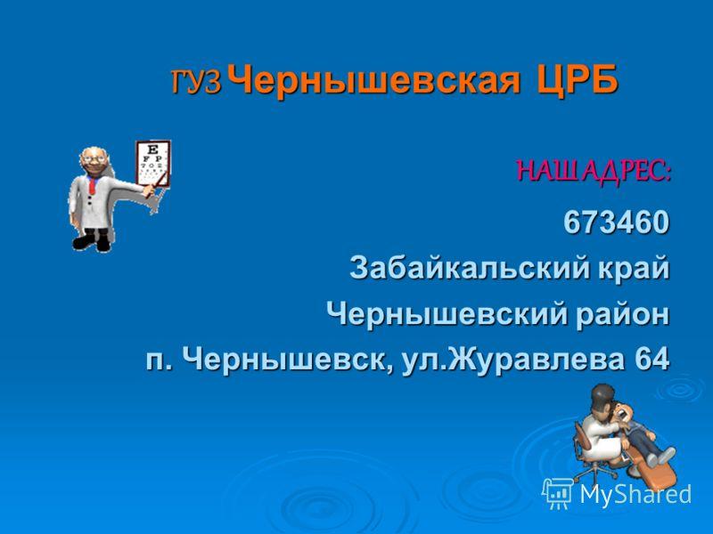 ГУЗ Чернышевская ЦРБ НАШ АДРЕС: 673460 Забайкальский край Чернышевский район п. Чернышевск, ул.Журавлева 64