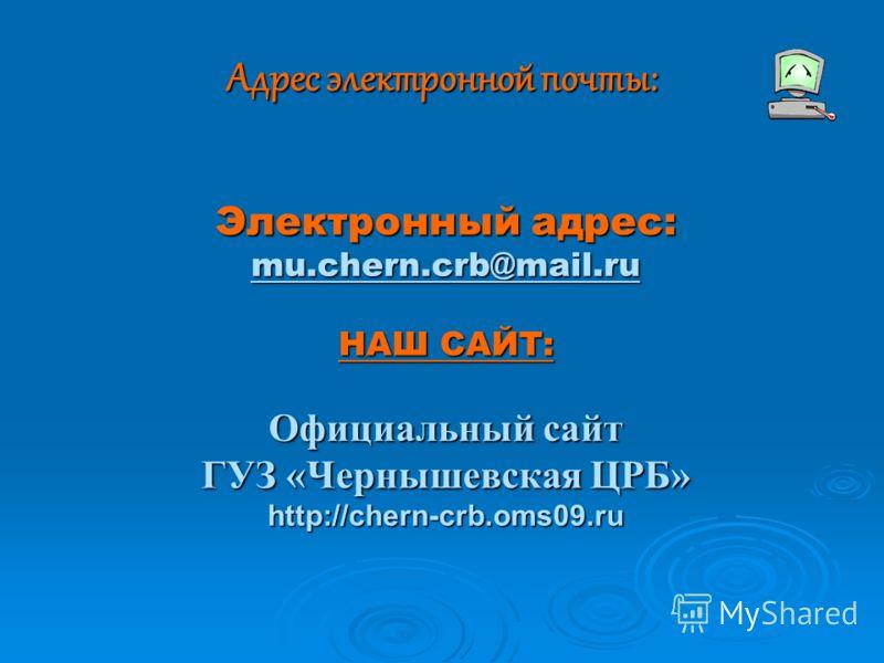 Адрес электронной почты: Электронный адрес: mu.chern.crb@mail.ru НАШ САЙТ: Официальный сайт ГУЗ «Чернышевская ЦРБ» http://chern-crb.oms09.ru