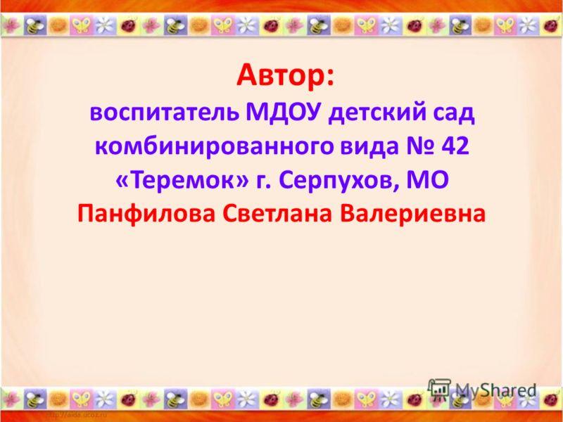 Автор: воспитатель МДОУ детский сад комбинированного вида 42 «Теремок» г. Серпухов, МО Панфилова Светлана Валериевна