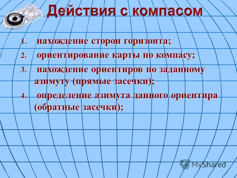 1. нахождение сторон горизонта; 2. ориентирование карты по компасу; 3. нахождение ориентиров по заданному азимуту (прямые засечки); 4. определение азимута данного ориентира (обратные засечки);