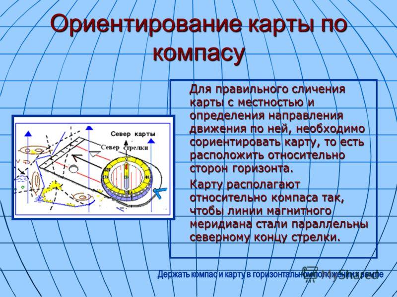 16 Ориентирование карты по компасу Для правильного сличения карты с местностью и определения направления движения по ней, необходимо сориентировать карту, то есть расположить относительно сторон горизонта. Карту располагают относительно компаса так,
