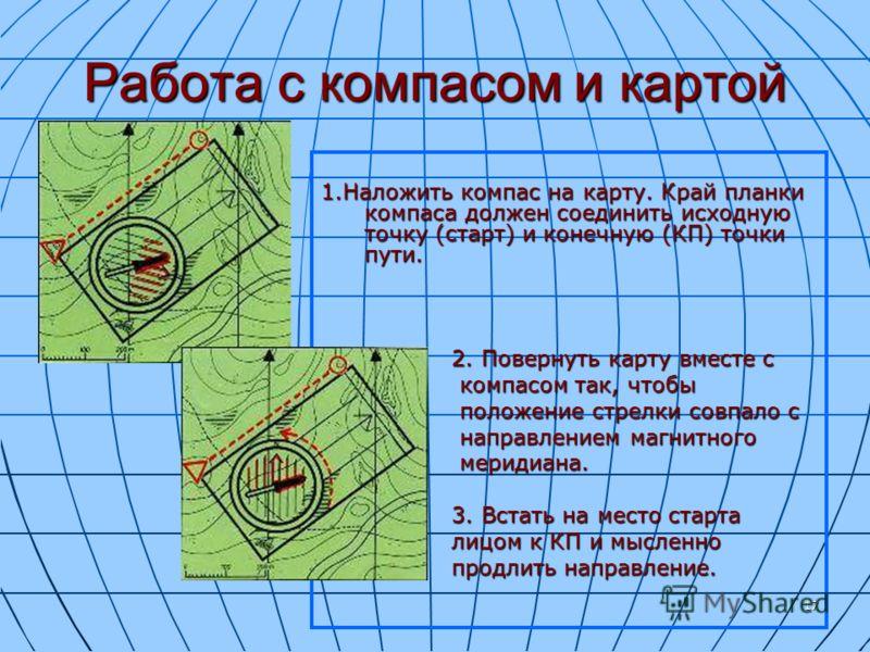 17 Работа с компасом и картой 1.Наложить компас на карту. Край планки компаса должен соединить исходную точку (старт) и конечную (КП) точки пути. 2. Повернуть карту вместе с 2. Повернуть карту вместе с компасом так, чтобы компасом так, чтобы положени