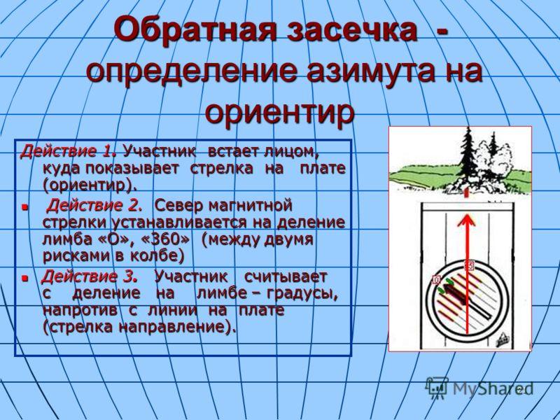 21 Обратная засечка - определение азимута на ориентир Действие 1. Участник встает лицом, куда показывает стрелка на плате (ориентир). Действие 2. Север магнитной стрелки устанавливается на деление лимба «О», «360» (между двумя рисками в колбе) Действ