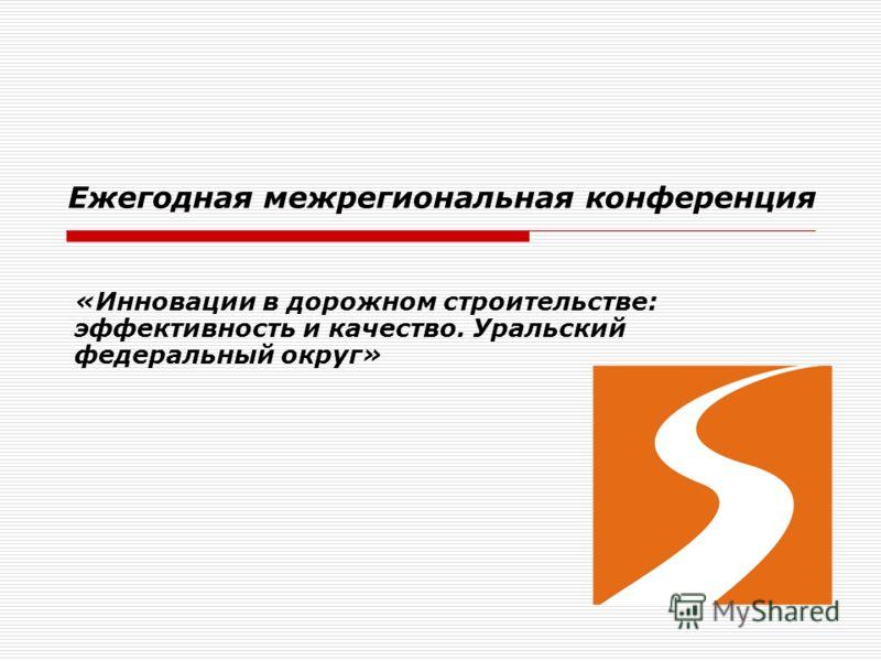 «Инновации в дорожном строительстве: эффективность и качество. Уральский федеральный округ» Ежегодная межрегиональная конференция