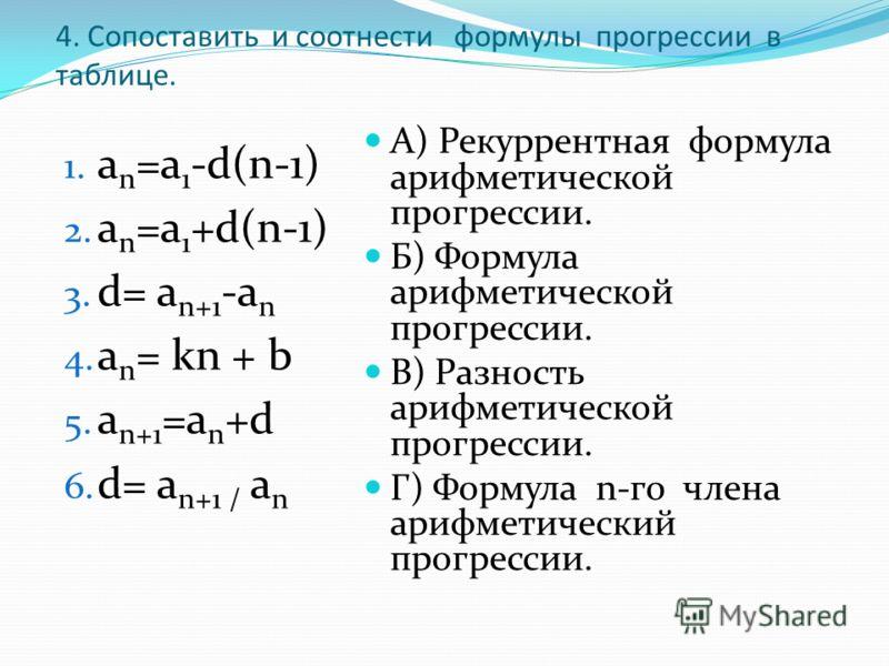 4. Сопоставить и соотнести формулы прогрессии в таблице. 1. а n =а 1 -d(n-1) 2. a n =a 1 +d(n-1) 3. d= a n+1 -a n 4. a n = kn + b 5. a n+1 =a n +d 6. d= a n+1 / a n А) Рекуррентная формула арифметической прогрессии. Б) Формула арифметической прогресс