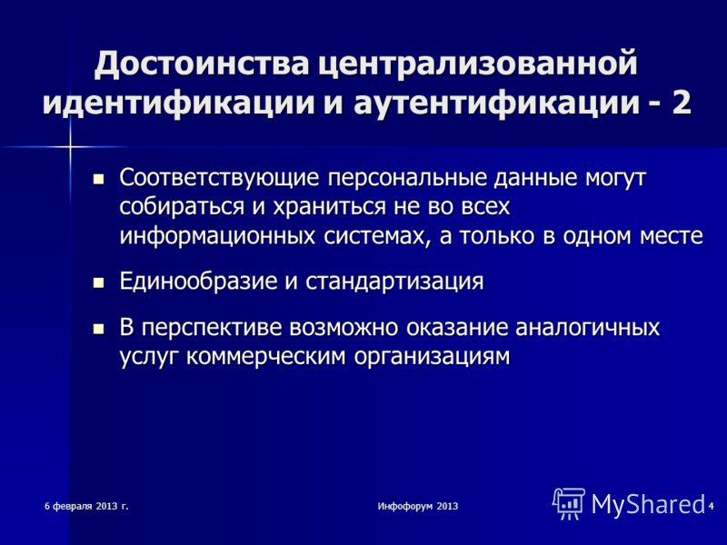 6 февраля 2013 г.Инфофорум 20134 Достоинства централизованной идентификации и аутентификации - 2 Соответствующие персональные данные могут собираться и храниться не во всех информационных системах, а только в одном месте Соответствующие персональные