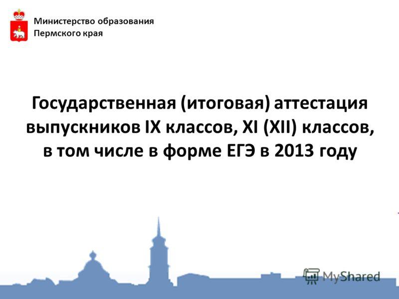 Государственная (итоговая) аттестация выпускников IX классов, XI (XII) классов, в том числе в форме ЕГЭ в 2013 году Министерство образования Пермского края