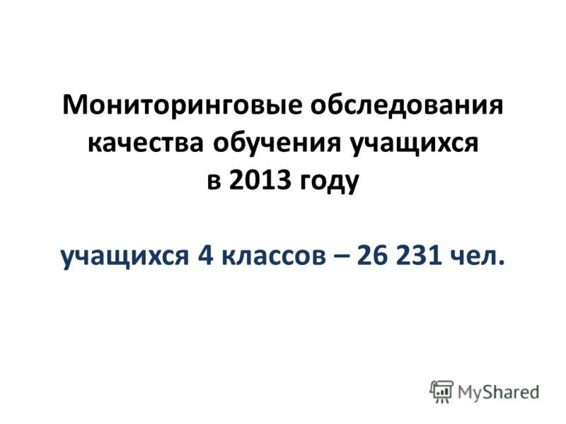Мониторинговые обследования качества обучения учащихся в 2013 году учащихся 4 классов – 26 231 чел.