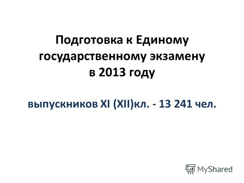 Подготовка к Единому государственному экзамену в 2013 году выпускников XI (XII)кл. - 13 241 чел.