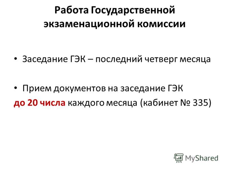 Работа Государственной экзаменационной комиссии Заседание ГЭК – последний четверг месяца Прием документов на заседание ГЭК до 20 числа каждого месяца (кабинет 335)