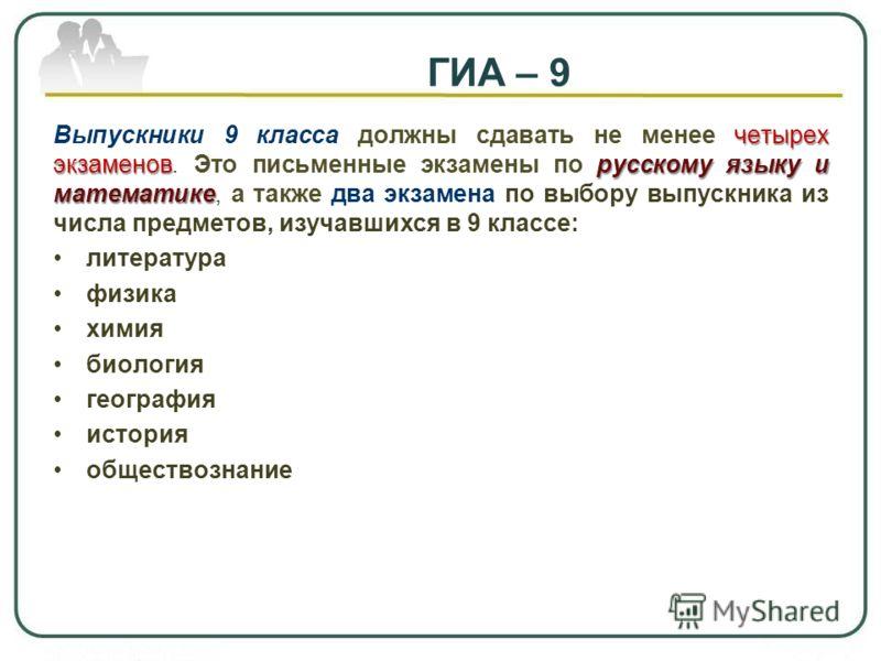 ГИА – 9 четырех экзаменоврусскому языку и математике Выпускники 9 класса должны сдавать не менее четырех экзаменов. Это письменные экзамены по русскому языку и математике, а также два экзамена по выбору выпускника из числа предметов, изучавшихся в 9