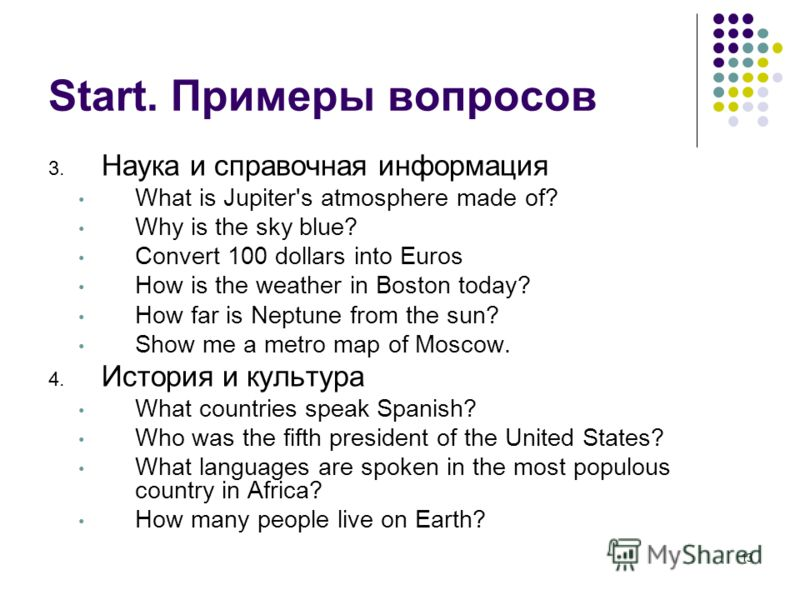 13 Start. Примеры вопросов 3. Наука и справочная информация What is Jupiter's atmosphere made of? Why is the sky blue? Convert 100 dollars into Euros How is the weather in Boston today? How far is Neptune from the sun? Show me a metro map of Moscow.