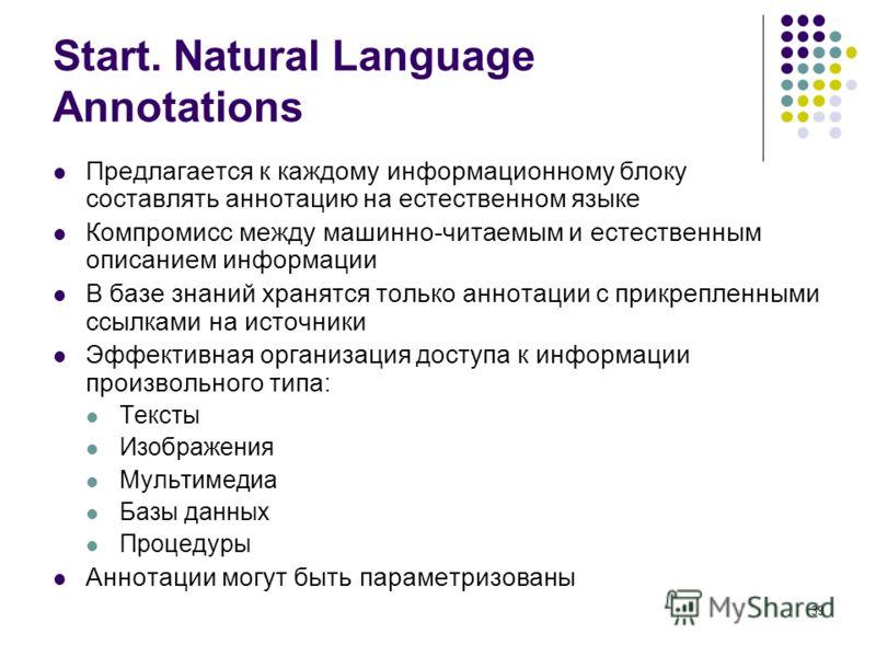 39 Start. Natural Language Annotations Предлагается к каждому информационному блоку составлять аннотацию на естественном языке Компромисс между машинно-читаемым и естественным описанием информации В базе знаний хранятся только аннотации с прикрепленн