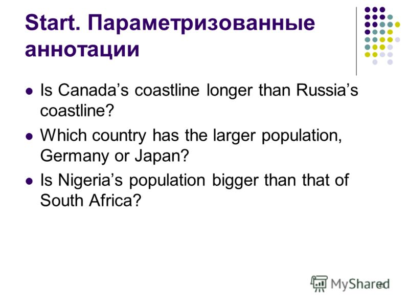 45 Start. Параметризованные аннотации Is Canadas coastline longer than Russias coastline? Which country has the larger population, Germany or Japan? Is Nigerias population bigger than that of South Africa?