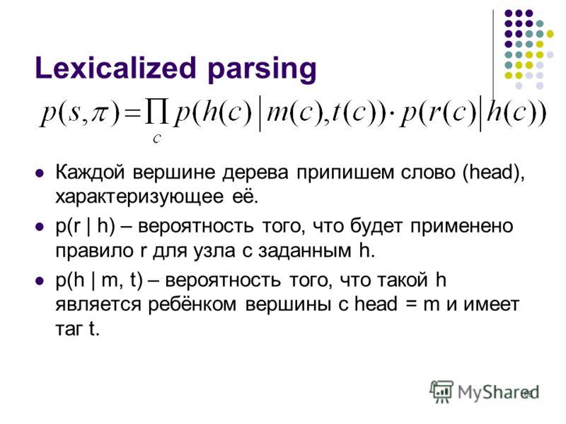 66 Lexicalized parsing Каждой вершине дерева припишем слово (head), характеризующее её. p(r | h) – вероятность того, что будет применено правило r для узла с заданным h. p(h | m, t) – вероятность того, что такой h является ребёнком вершины с head = m
