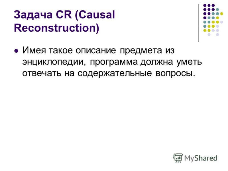 72 Задача CR (Causal Reconstruction) Имея такое описание предмета из энциклопедии, программа должна уметь отвечать на содержательные вопросы.