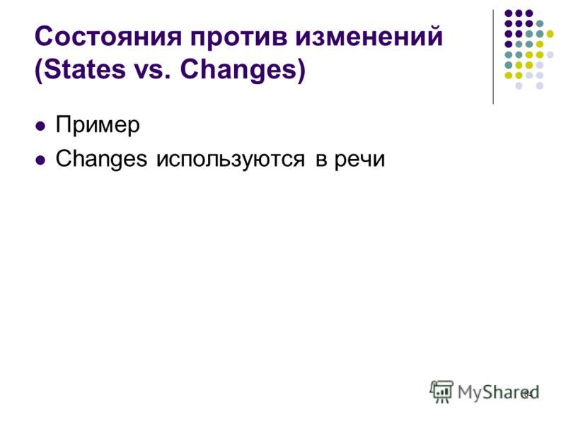 84 Состояния против изменений (States vs. Changes) Пример Changes используются в речи