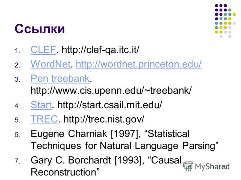 93 Ссылки 1. CLEF. http://clef-qa.itc.it/ CLEF 2. WordNet. http://wordnet.princeton.edu/ WordNethttp://wordnet.princeton.edu/ 3. Pen treebank. http://www.cis.upenn.edu/~treebank/ Pen treebank 4. Start. http://start.csail.mit.edu/ Start 5. TREC. http: