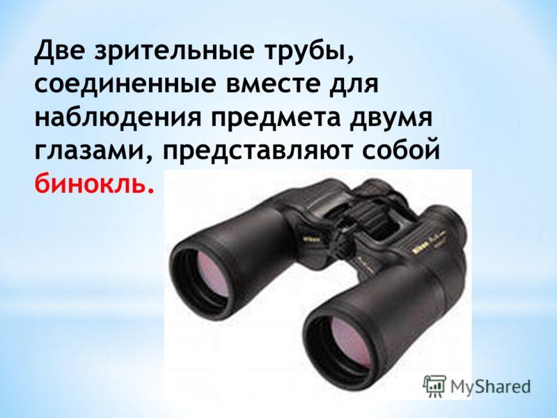 Две зрительные трубы, соединенные вместе для наблюдения предмета двумя глазами, представляют собой бинокль.