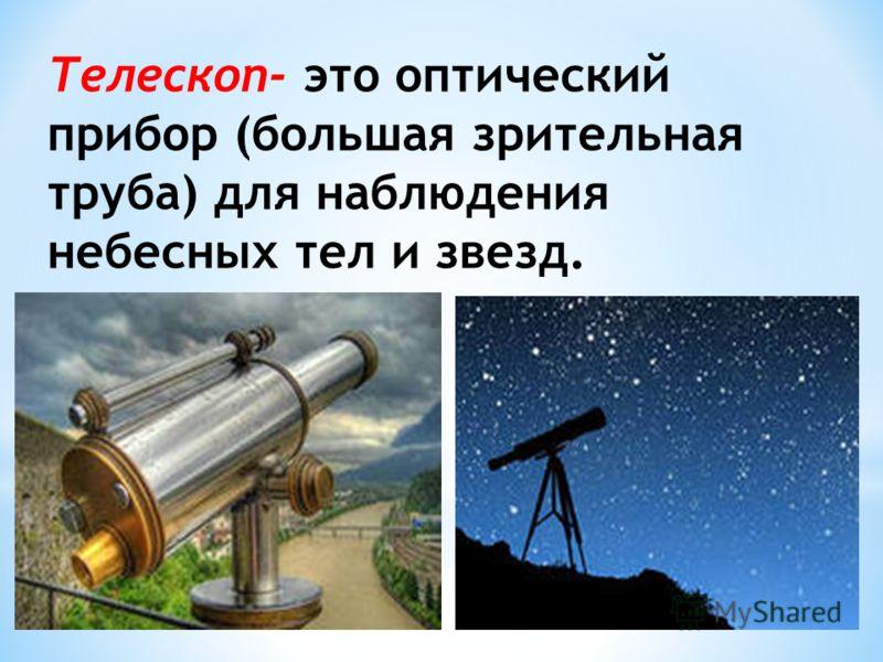 Телескоп- это оптический прибор (большая зрительная труба) для наблюдения небесных тел и звезд.