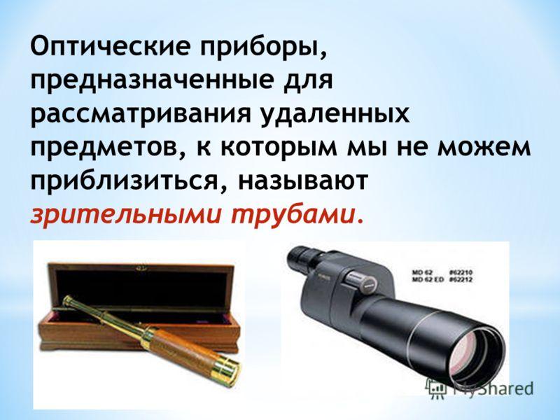 Оптические приборы, предназначенные для рассматривания удаленных предметов, к которым мы не можем приблизиться, называют зрительными трубами.