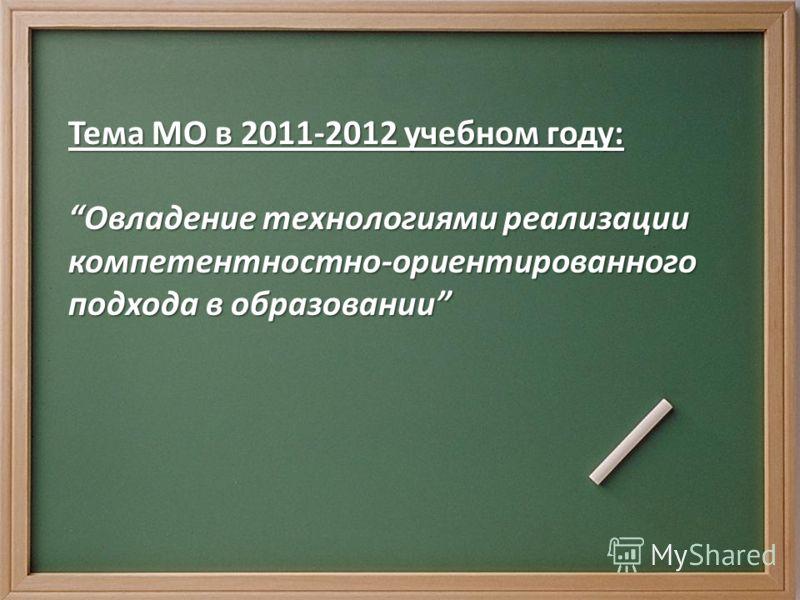 Тема МО в 2011-2012 учебном году: Овладение технологиями реализации компетентностно-ориентированного подхода в образованииОвладение технологиями реализации компетентностно-ориентированного подхода в образовании