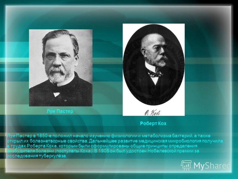 Луи Пастер Роберт Кох Луи Пастер в 1850-е положил начало изучению физиологии и метаболизма бактерий, а также открыл их болезнетворные свойства. Дальнейшее развитие медицинская микробиология получила в трудах Роберта Коха, которым были сформулированы