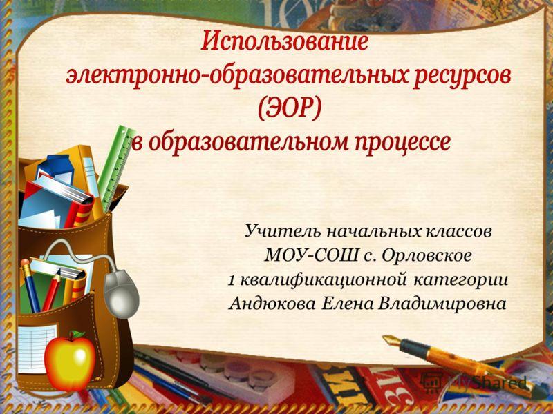 Учитель начальных классов МОУ-СОШ с. Орловское 1 квалификационной категории Андюкова Елена Владимировна