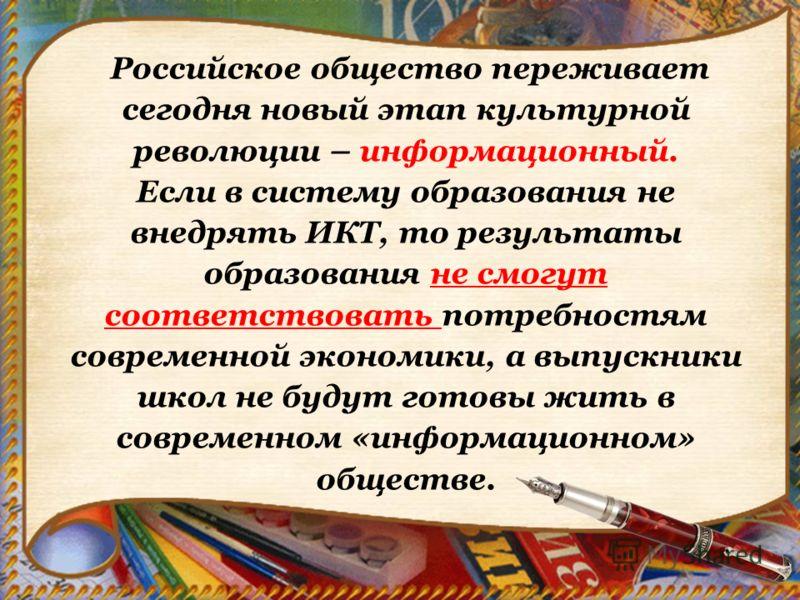 Российское общество переживает сегодня новый этап культурной революции – информационный. Если в систему образования не внедрять ИКТ, то результаты образования не смогут соответствовать потребностям современной экономики, а выпускники школ не будут го