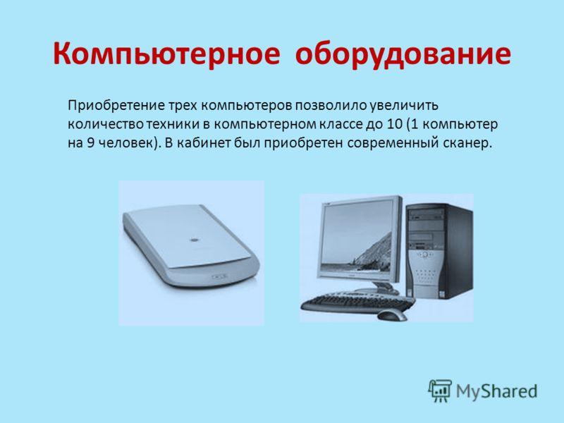 Компьютерное оборудование Приобретение трех компьютеров позволило увеличить количество техники в компьютерном классе до 10 (1 компьютер на 9 человек). В кабинет был приобретен современный сканер.
