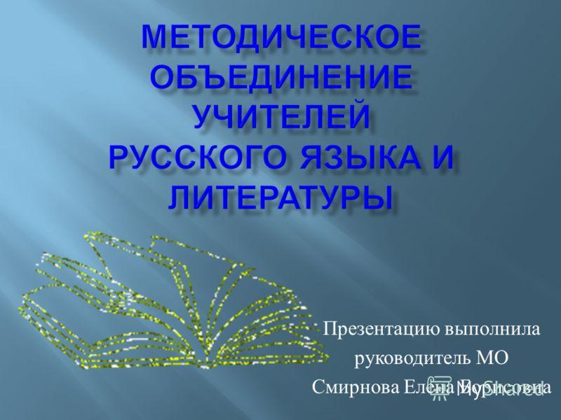 Презентацию выполнила руководитель МО Смирнова Елена Борисовна