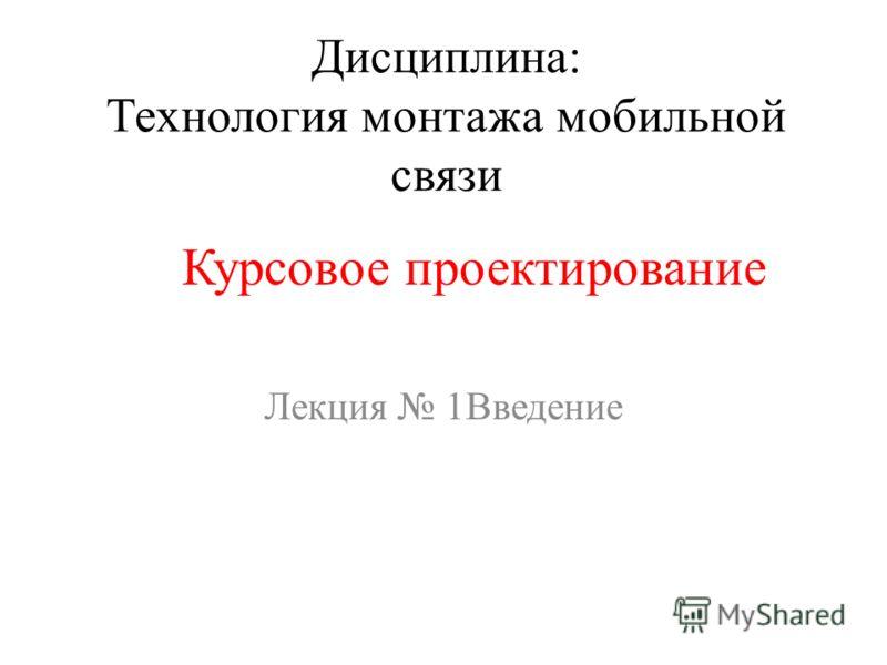 Дисциплина: Технология монтажа мобильной связи Лекция 1Введение Курсовое проектирование