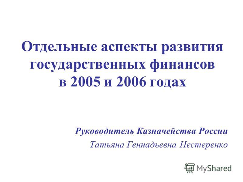 Отдельные аспекты развития государственных финансов в 2005 и 2006 годах Руководитель Казначейства России Татьяна Геннадьевна Нестеренко