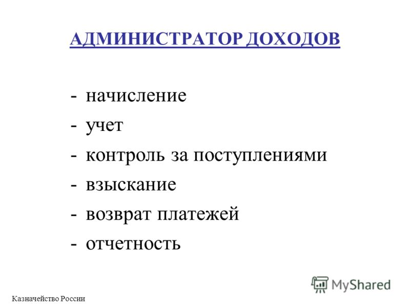 АДМИНИСТРАТОР ДОХОДОВ -начисление -учет -контроль за поступлениями -взыскание -возврат платежей -отчетность Казначейство России