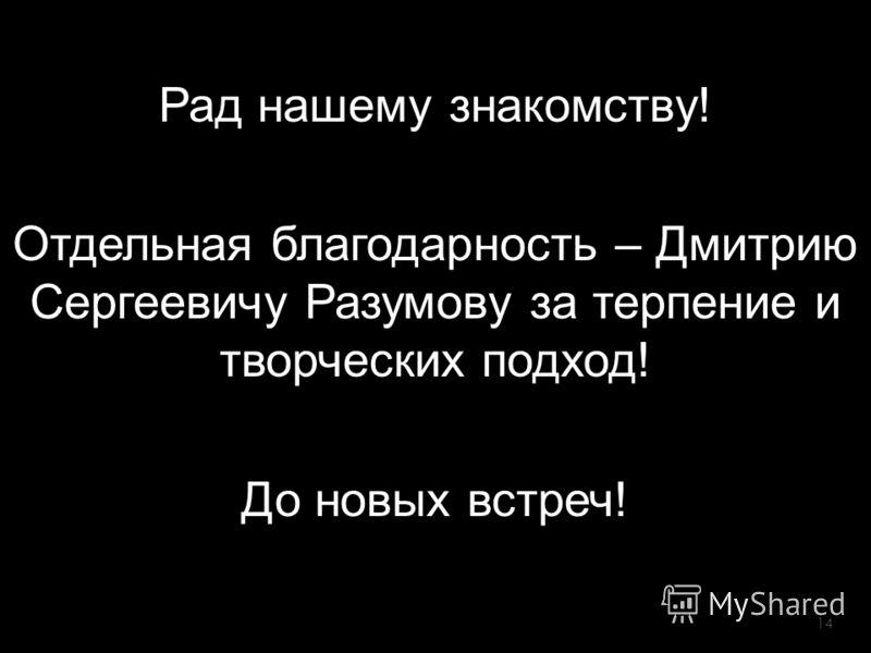 Рад нашему знакомству! Отдельная благодарность – Дмитрию Сергеевичу Разумову за терпение и творческих подход! До новых встреч! 14